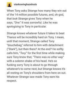 "Exactly. He went from ""if it comes down to you, or the kid, or the time stone. I won't hesitate to let either of you die"" to giving up the time stone and telling Tony it was the only way. It also tells you that they aren't really dead because Strange shouldn't be able to see past his own death, yet he knows that they'll win."