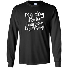 My Dog Is Cuter Than Your Boyfriend - Long Sleeve T Shirt, T-Shirts.  #rescue #rescuedog #animal #pets #fashion #shopping #longsleevetees