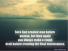 Sure God created man before woman, but then again you always make a rough draft before creating the final masterpiece