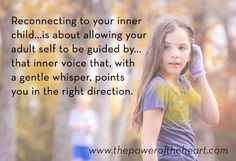 Reconnecting to your inner child...is about allowing your adult self to be guided by...that inner voice that, with a gentle whisper, points you in the right direction. http://www.thepoweroftheheart.com/ http://www.beyondword.com/product/the-power-of-the-heart-DVD http://www.beyondword.com/product/the-power-of-the-heart-book