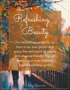 Sometimes the healthiest thing to do is to step away from computers, TV's, smartphones, and tablets. Let your senses absorb the natural world. Spend some time with a friend or loved one. We are still 3-dimensional beings and we need the harmony of the physical world. <3