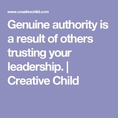 Genuine authority is a result of others trusting your leadership. | Creative Child