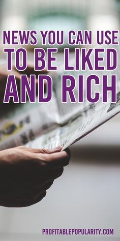 News you can use to be liked and rich.