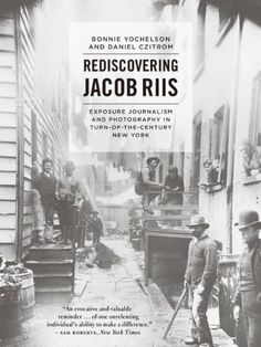 Rediscovering Jacob Riis: Exposure Journalism and Photography in Turn-of-the-Century New York by Bonnie Yochelson