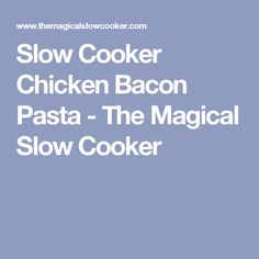 Slow Cooker Chicken Bacon Pasta - The Magical Slow Cooker