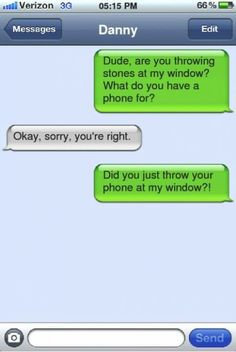 Dude, are you throwing stones at my window? What do you have a phone for? Okay, sorry, you're right. Did you just throw your phone at my window?!