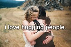 I enjoy hugging people, unless they aren't the hugging type, well that's ok. ...I'll just smile at them.