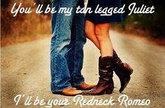 If I'll be your tan legged Juliet will you be my redneck Romeo?