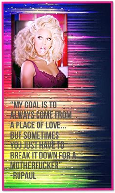 "My favorite RuPaul quote: ""My goal is to always come from a place of love..."""