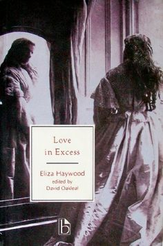 """love in excess as portrayed in eliza haywoods love in excess Eliza haywood uses numerous literary devices in love in excess, one of which is a socratic-type dialog or debate consisting of questions and answers between two """"adversaries"""" the debate is a dynamic device which flows between levels and layers of meaning while evolving through a number of issues."""