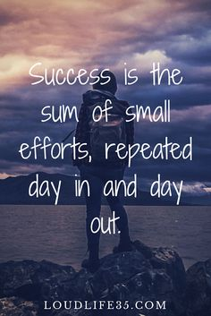 Success is the sum of small efforts, repeated day in and day out   Goal Getting   Encouraging quotes about success