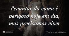 Levantar da cama é perigoso hoje em dia, mas precisamos viver — The Vampire Diaries