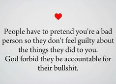 People have to pretend you're a bad person so they don't feel guilty about the things they did t you. GOD forbid they be accountable for their bullshit