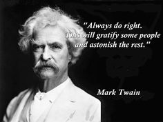 Always do right This will gratify some people and astonish the rest