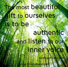 The most beautiful gift to ourselves is to be authentic and listen to our inner voice.