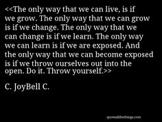 C. JoyBell C. - quote-The only way that we can live, is if we grow. The only way that we can grow is if we change. The only way that we can change is if we learn. The only way we can learn is if we are exposed. And the only way that we can become exposed is if we throw ourselves out into the open. Do it. Throw yourself.Source: quoteallthethings.com #CJoyBellC #quote #quotation #aphorism #quoteallthethings