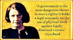 """A government is the most dangerous threat to man's rights: it holds a legal monopoly on the use of physical force against legally disarmed victims."" -Ayn Rand (and yet the old bag was still not an anarchist! Great Quotes, Me Quotes, Inspirational Quotes, Motivational, Wisdom Quotes, Ayn Rand Quotes, Atlas Shrugged, Political Quotes, Matrix"
