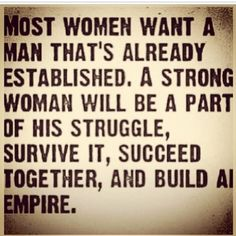 Men often underestimate the value of a strong woman.... except that if you don't get start with character, trust and faithfulness you wont make the distance