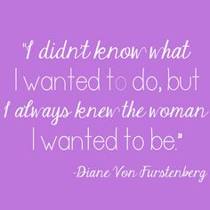 """""""I didn't know what I wanted to do, but I always knew the woman I wanted to be."""" #VonMaur #DianeVonFurstenberg #Quotes"""