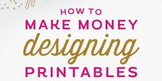 10 ways to make money and build a creative business by designing printables.