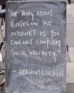 The thing about quotes on the internet is you can not confirm their validity.-Abraham Lincoln.