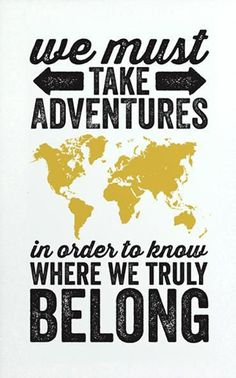 We must take adventures in order to know where we truly belong. You know that's right!