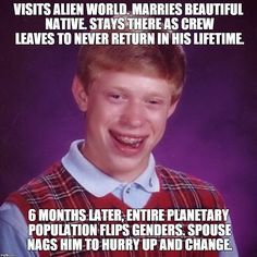 Brian Dies By The Sword | VISITS ALIEN WORLD. MARRIES BEAUTIFUL NATIVE. STAYS THERE AS CREW LEAVES TO NEVER RETURN IN HIS LIFETIME. 6 MONTHS LATER, ENTIRE PLANETARY P | image tagged in bad luck brian,funny,sex,boys,girls,stupid | made w/ Imgflip meme maker