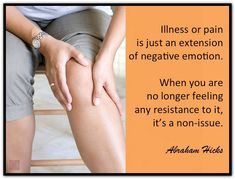 Illness or pain is just an extension of negative emotion. When you are no longer feeling any resistance to it, it's a non-issue. Abraham-Hicks Quotes (AHQ2734) #healthy #resistance #emotion