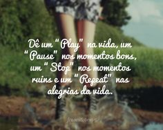 """Dê um """"Play"""" na vida, um """"Pause"""" nos momentos bons, um """"Stop"""" nos momentos ruins e um """"Repeat"""" nas alegrias da vida."""
