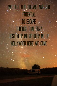 """""""We sell our dreams and our potential to escape through that buzz just keep me up, keep me up, keep me up. Hollywood here we come.""""~Macklemore"""