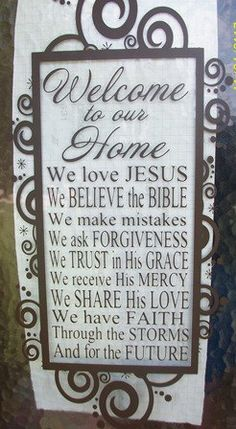 I love this: Welcome to our home. We love Jesus. We believe the Bible. We make mistakes. We ask forgiveness. We trust in His grace. We receive His mercy. We share His love. We have faith through the storms and for the future. Want this in my dream house someday