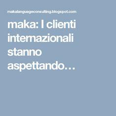 maka: I clienti internazionali stanno aspettando…