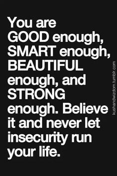 You are GOOD enough. SMART enough. BEAUTIFUL enough && STRONG enough. Believe it && never it ruin your life.