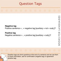 A question tag is a short question at the end of a sentence which is used to check information, ask for confirmation (negative tag) or agreement (positive tag).