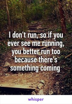 I don't run, so if you ever see me running, you better run too because there's…