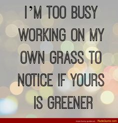 I'm too busy working on my own grass to notice if yours is greener. - http://www.rudequote.com/im-too-busy-working-on-my-own-grass-to-notice-if-yours-is-greener/