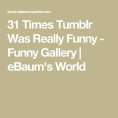 31 Times Tumblr Was Really Funny - Funny Gallery | eBaum's World