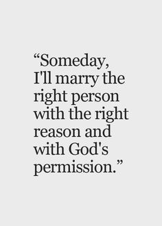 Someday, I'll marry the right person with the right reasoning with God's permission
