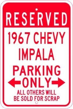 1967 67 CHEVY IMPALA Parking Sign - 10 x 14 Inches by The Lizton Sign Shop. $14.99. Predrillied for Hanging. Rounded Corners. Great Gift Idea. 10 x 14 Inches. Aluminum Brand New Sign. 1967 67 CHEVY IMPALA Parking Sign 10 x 14 Inches, A BRAND NEW SIGN!! Made of aluminum and high quality vinyl lettering and graphics this sign is available in 3 Different Sizes. Made to last for years outdoors the sign is nice enough to display indoors. Comes with two holes pre-punched ...