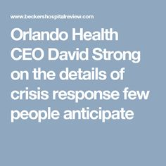 Orlando Health CEO David Strong on the details of crisis response few people anticipate