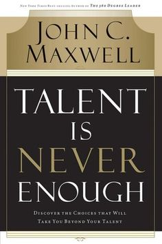 Talent Is Never Enough: Discover the Choices That Will Take You Beyond Your Talent (NOOK Book)