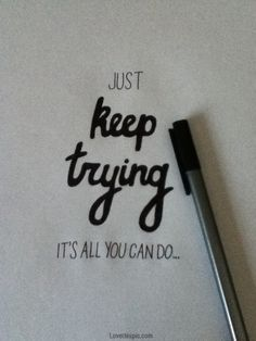 Just keep trying.
