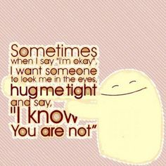 Sometimes when i say im okay i want someone to look me in the eyes hug me tight and say i know you are not love quote