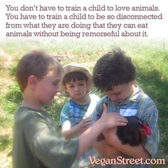"""Another dumb question we vegans get asked all the time: """"how can you force a child to be vegan?"""" Children are naturally vegan. You have to train them to eat meat. That's why the meat parents feed to their young children (hot dogs, nuggets, hamburger) bears no resemblance to the animals they come from. http://veganstreet.com"""