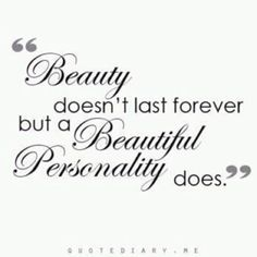 Beauty doesn't last forever but a beautiful personality does.