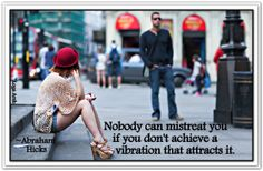 Nobody can mistreat you if you don't achieve a vibration that attracts it. *Abraham-Hicks Quotes (AHQ1268)