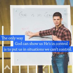 The only way God can show us He's in control is to put us in situations we can't control. www.elevationchurch.org