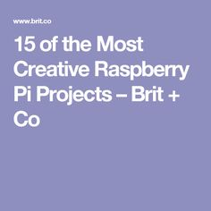 15 of the Most Creative Raspberry Pi Projects – Brit + Co