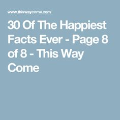 30 Of The Happiest Facts Ever - Page 8 of 8 - This Way Come