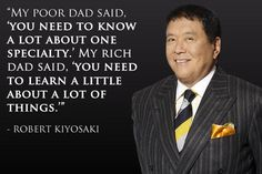 """""""My poor dad said, 'You need to know a lot about one specialty.' My rich dad said, 'You need to learn a little about a lot of things.'"""" - Robert Kiyosaki http://sm.make-the-shift.com"""